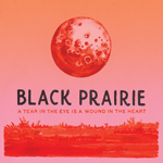 Black Prairie A Tear in the Eye Is a Wound in the Heart